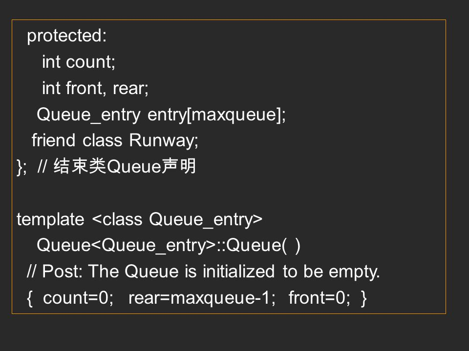 protected: int count; int front, rear; Queue_entry entry[maxqueue]; friend class Runway; }; // 结束类Queue声明.